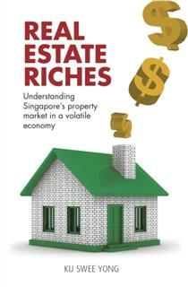 Real Estate Riches. Understanding Singapore's Property Market in a Volatile Economy, Ku Swee Yong