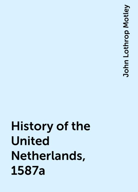 History of the United Netherlands, 1587a, John Lothrop Motley