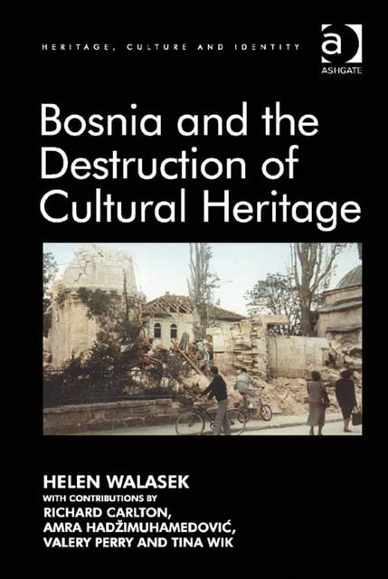 Bosnia and the Destruction of Cultural Heritage, Amra Hadžimuhamedović, Helen Walasek, Richard Carlton, Tina Wik, Valery Perry