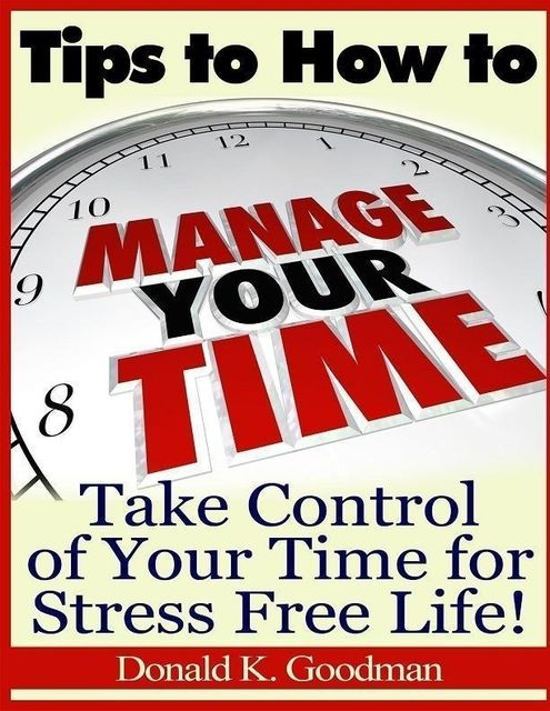 Tips to How to Manage Your Time: Take Control of Your Time and Stress Free Life!, Donald K.Goodman