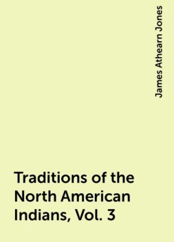 Traditions of the North American Indians, Vol. 3, James Athearn Jones