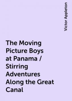 The Moving Picture Boys at Panama / Stirring Adventures Along the Great Canal, Victor Appleton