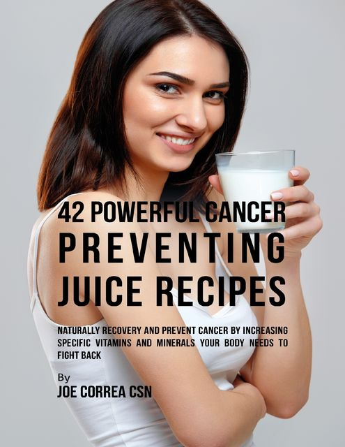 42 Powerful Cancer Preventing Juice Recipes: Naturally Recovery and Prevent Cancer By Increasing Specific Vitamins and Minerals Your Body Needs to Fight Back, Joe Correa CSN