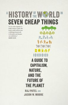A History of the World in Seven Cheap Things, Raj Patel, Jason W. Moore
