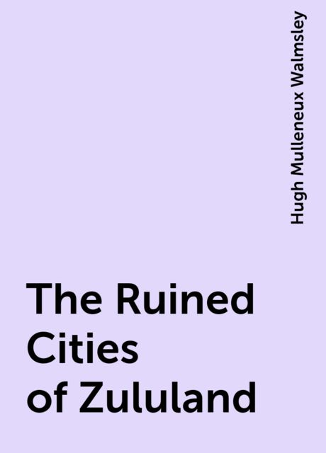 The Ruined Cities of Zululand, Hugh Mulleneux Walmsley