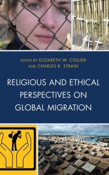 Religious and Ethical Perspectives on Global Migration, Charles R. Strain, Elizabeth W. Collier