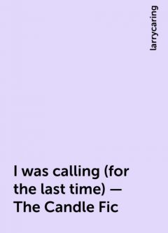 I was calling (for the last time) — The Candle Fic, larrycaring