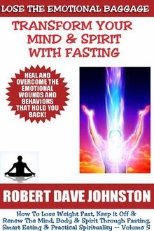 Lose the Emotional Baggage: Transform Your Mind & Spirit With Fasting, Robert Johnston