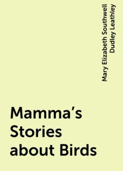 Mamma's Stories about Birds, Mary Elizabeth Southwell Dudley Leathley