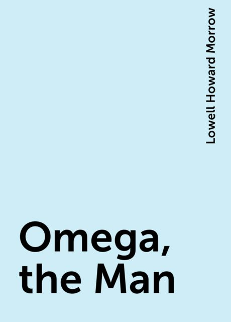 Omega, the Man, Lowell Howard Morrow