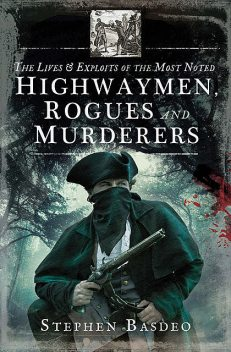 The Lives and Exploits of the Most Noted Highwaymen, Rogues and Murderers, Stephen Basdeo