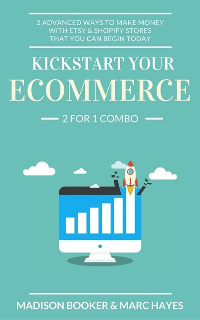 Kickstart Your Ecommerce: 2 For 1 Combo: 2 Advanced Ways To Make Money With Etsy & Shopify Stores That You Can Begin Today, Marc Hayes