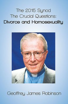 The 2015 Synod. The Crucial Questions: Divorce and Homosexuality, Geoffrey Robinson