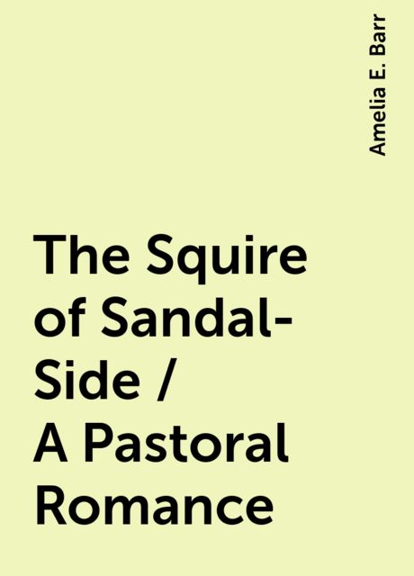 The Squire of Sandal-Side / A Pastoral Romance, Amelia E. Barr