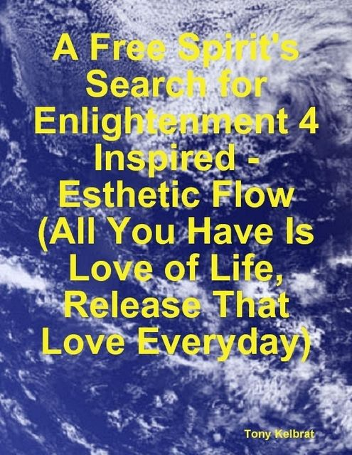A Free Spirit's Search for Enlightenment 4: Inspired – Esthetic Flow (All You Have Is Love of Life, Release That Love Everyday), Tony Kelbrat