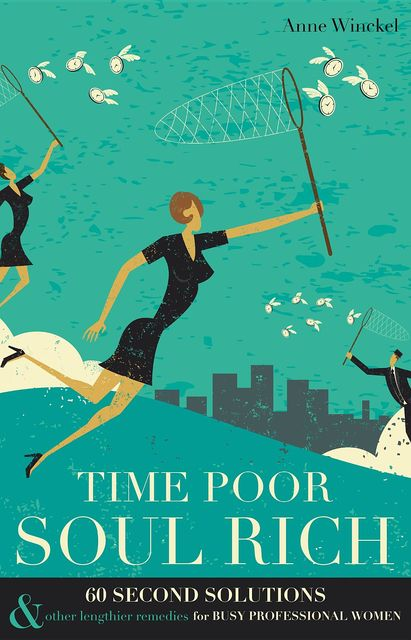Time Poor Soul Rich: 60 Second Solutions & Other Lengthier Remedies for Busy Professional Women, Anne Winckel