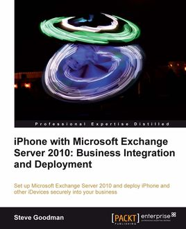 iPhone with Microsoft Exchange Server 2010: Business Integration and Deployment, Steve Goodman