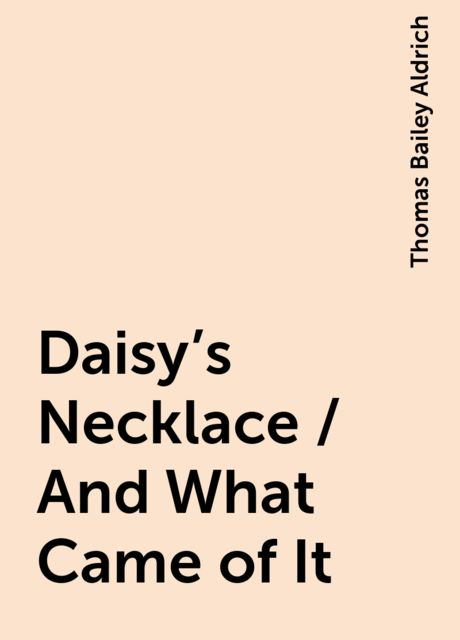 Daisy's Necklace / And What Came of It, Thomas Bailey Aldrich