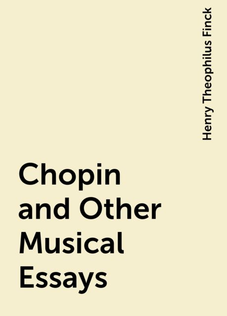 Chopin and Other Musical Essays, Henry Theophilus Finck
