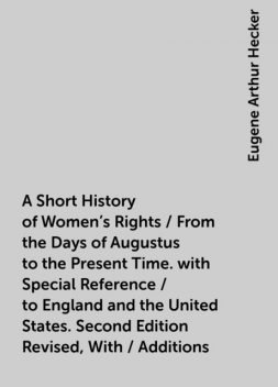 A Short History of Women's Rights / From the Days of Augustus to the Present Time. with Special Reference / to England and the United States. Second Edition Revised, With / Additions, Eugene Arthur Hecker