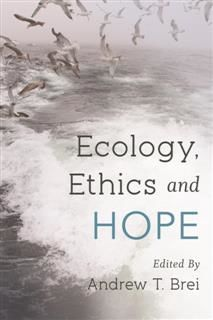 Ecology, Ethics and Hope, Edited by Andrew T. Brei