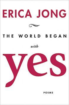 The World Began With Yes, Erica Jong