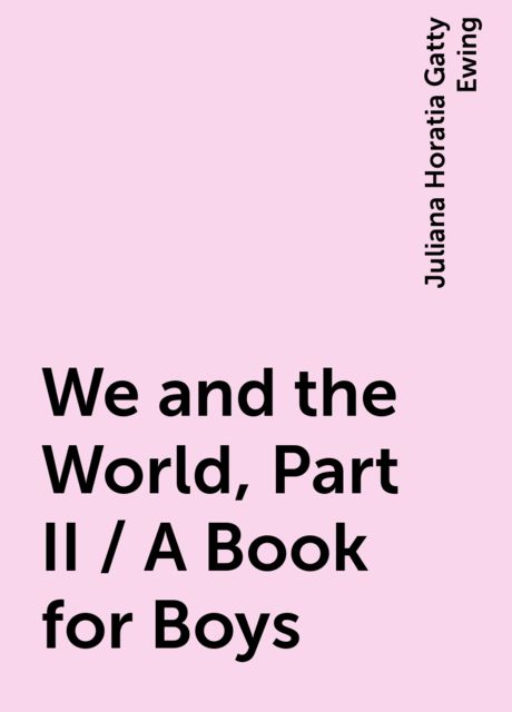 We and the World, Part II / A Book for Boys, Juliana Horatia Gatty Ewing