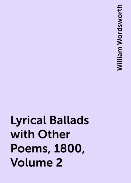 Lyrical Ballads with Other Poems, 1800, Volume 2, William Wordsworth