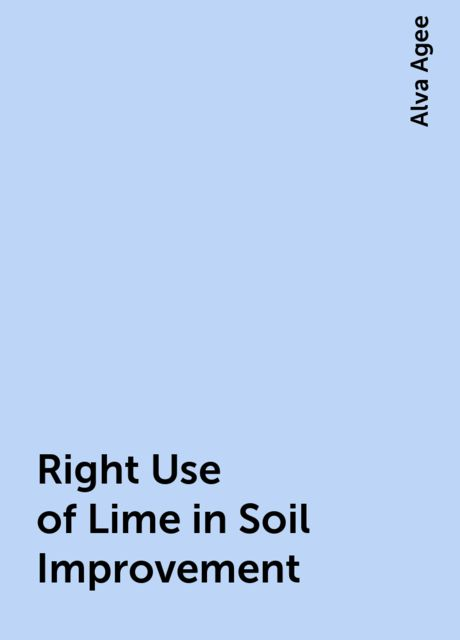 Right Use of Lime in Soil Improvement, Alva Agee