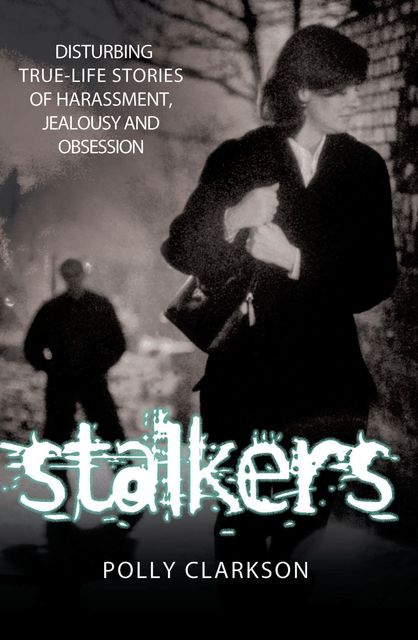 Stalkers – Disturbing True Life Stories of Harassment, Jealousy and Obsession, Polly Clarkson