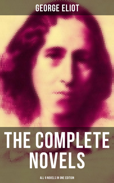 The Complete Novels of George Eliot – All 9 Novels in One Edition, George Eliot
