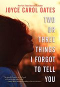 Two or Three Things I Forgot to Tell You, Joyce Carol Oates