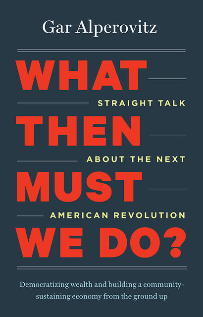 What Then Must We Do?, Gar Alperovitz
