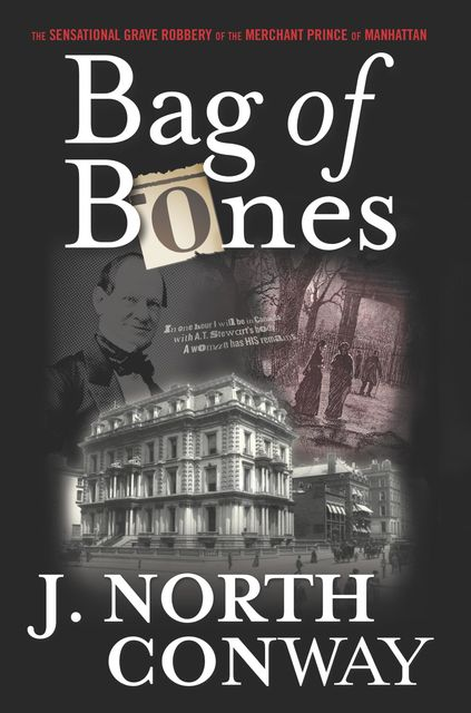 Bag of Bones: The Sensational Grave Robbery of the Merchant Prince of Manhattan, Conway, J.North