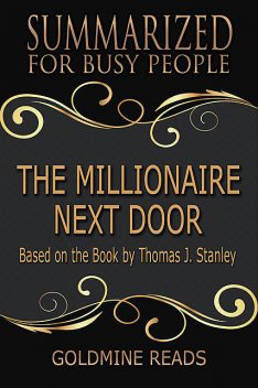 The Millionaire Next Door – Summarized for Busy People: Based On the Book By Thomas J Stanley, Goldmine Reads