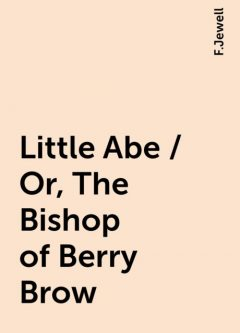 Little Abe / Or, The Bishop of Berry Brow, F.Jewell