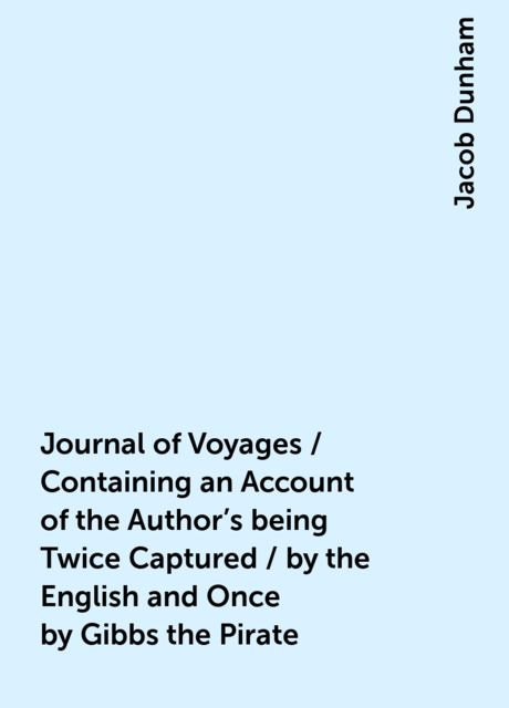 Journal of Voyages / Containing an Account of the Author's being Twice Captured / by the English and Once by Gibbs the Pirate, Jacob Dunham