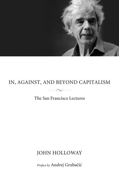 In, Against, and Beyond Capitalism, John Holloway