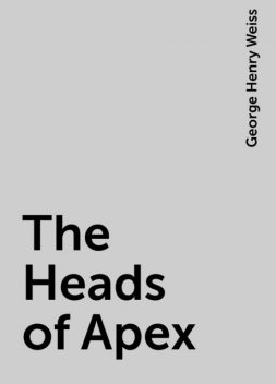The Heads of Apex, George Henry Weiss