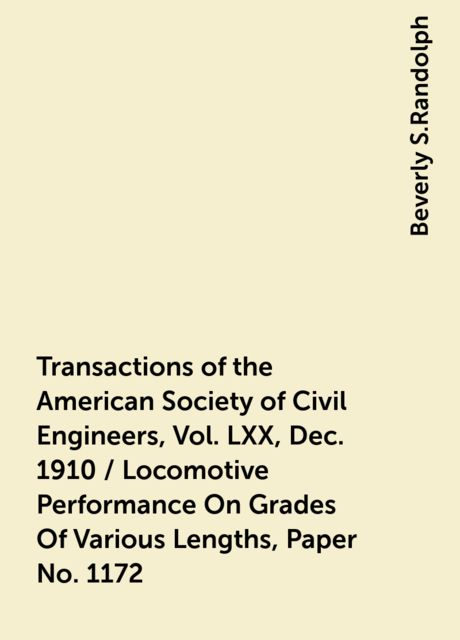 Transactions of the American Society of Civil Engineers, Vol. LXX, Dec. 1910 / Locomotive Performance On Grades Of Various Lengths, Paper No. 1172, Beverly S.Randolph