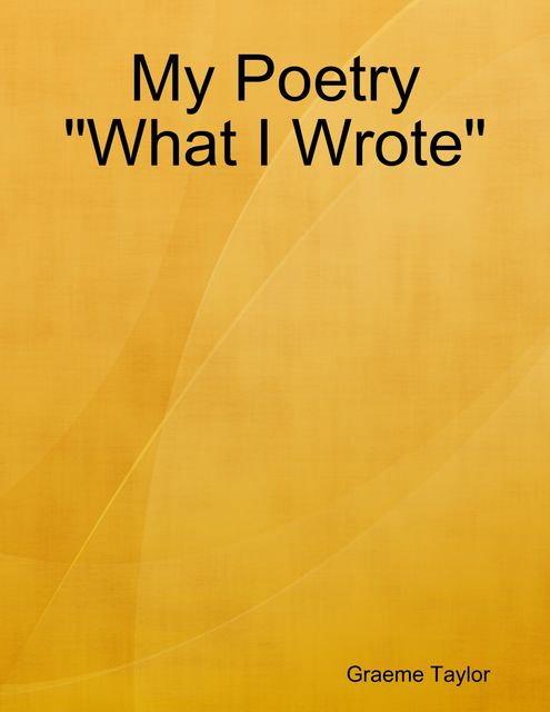 """My Poetry """"What I Wrote"""", Graeme Taylor"""