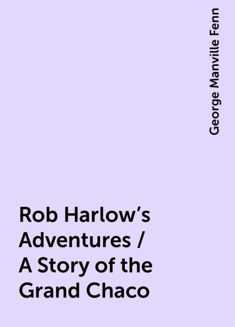 Rob Harlow's Adventures / A Story of the Grand Chaco, George Manville Fenn