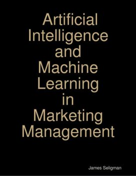 Artificial Intelligence – Machine Learning and Marketing Management, Customer Experience in Modern Marketing James Seligman