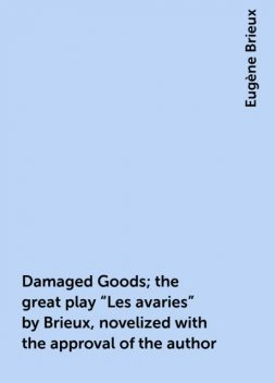 "Damaged Goods; the great play ""Les avaries"" by Brieux, novelized with the approval of the author, Eugène Brieux"
