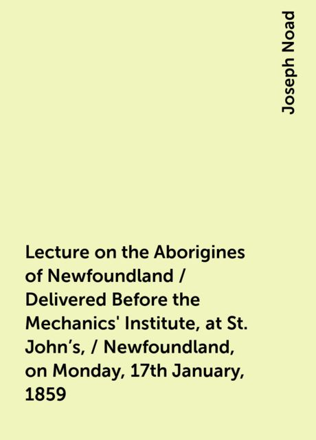 Lecture on the Aborigines of Newfoundland / Delivered Before the Mechanics' Institute, at St. John's, / Newfoundland, on Monday, 17th January, 1859, Joseph Noad