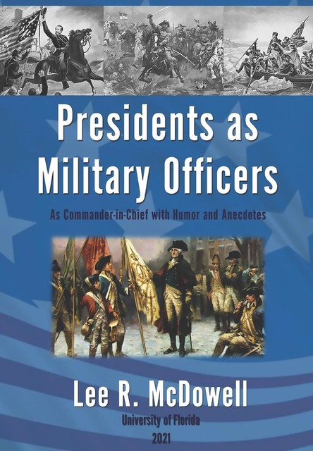 Presidents as Military Officers, As Commander-in-Chief with Humor and Anecdotes, Lee R McDowell