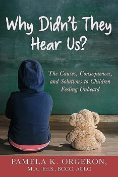 Why Didn't They Hear Us? The Causes, Consequences, and Solutions to Children Feeling Unheard, Pamela K Orgeron