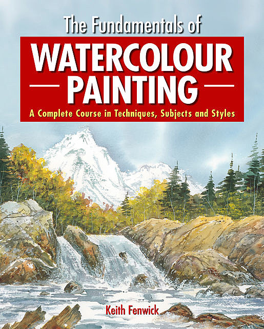 The Fundamentals of Watercolour Painting, Keith Fenwick