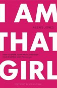 I Am That Girl: How to Speak Your Truth, Discover Your Purpose, and #bethatgirl, Alexis Jones