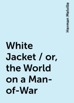 White Jacket / or, the World on a Man-of-War, Herman Melville